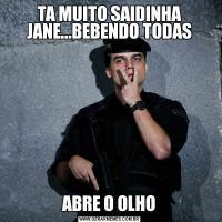 TA MUITO SAIDINHA JANE...BEBENDO TODASABRE O OLHO