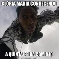 GLÓRIA MARIA CONHECENDO A QUINTA-FEIRA COM R10