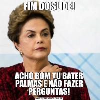 FIM DO SLIDE!ACHO BOM TU BATER PALMAS E NÃO FAZER PERGUNTAS!