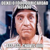 DEIXEI O FÓLIO DO RICARDAO ASSADOASS. SGT. CHAVES UIIII