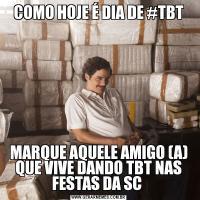COMO HOJE É DIA DE #TBTMARQUE AQUELE AMIGO (A) QUE VIVE DANDO TBT NAS FESTAS DA SC