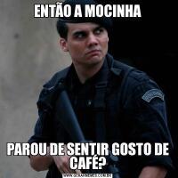 ENTÃO A MOCINHAPAROU DE SENTIR GOSTO DE CAFÉ?