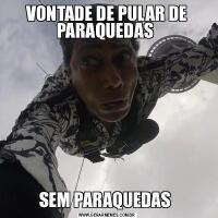 VONTADE DE PULAR DE PARAQUEDAS SEM PARAQUEDAS