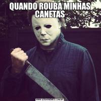 QUANDO ROUBA MINHAS CANETAS