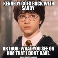 KENNEDY GOES BACK WITH SANDY ARTHUR: WHAT YOU SEE ON HIM THAT I DONT HAVE.