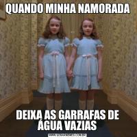 QUANDO MINHA NAMORADADEIXA AS GARRAFAS DE ÁGUA VAZIAS