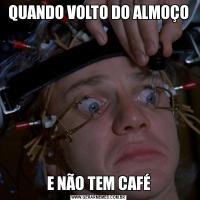QUANDO VOLTO DO ALMOÇOE NÃO TEM CAFÉ