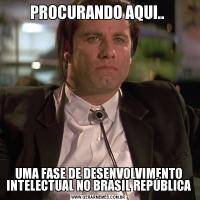 PROCURANDO AQUI.. UMA FASE DE DESENVOLVIMENTO INTELECTUAL NO BRASIL REPÚBLICA