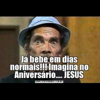 Já bebe em dias normais!!! Imagina no Aniversário.... JESUS
