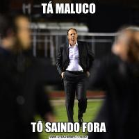 TÁ MALUCOTÔ SAINDO FORA