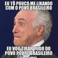 EU TÔ POUCO ME LIXANDO COM O POVO BRASILEIROEU VOU TIRAR TUDO DO POVO POBRE BRASILEIRO