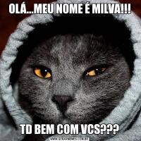 OLÁ...MEU NOME É MILVA!!!TD BEM COM VCS???