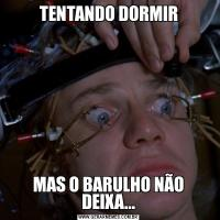 TENTANDO DORMIRMAS O BARULHO NÃO DEIXA...