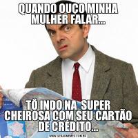 QUANDO OUÇO MINHA MULHER FALAR...TÔ INDO NA  SUPER CHEIROSA COM SEU CARTÃO DE CRÉDITO...