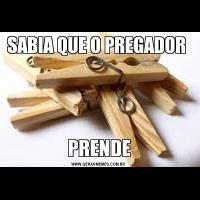 SABIA QUE O PREGADOR PRENDE