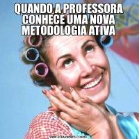 QUANDO A PROFESSORA CONHECE UMA NOVA METODOLOGIA ATIVA