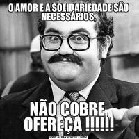 O AMOR E A SOLIDARIEDADE SÃO NECESSÁRIOS,NÃO COBRE, OFEREÇA !!!!!!