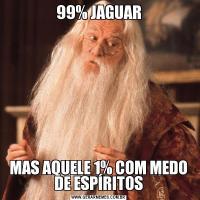 99% JAGUARMAS AQUELE 1% COM MEDO DE ESPÍRITOS