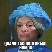 QUANDO ACORDO DE MAL HUMOR