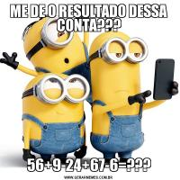 ME DE O RESULTADO DESSA CONTA???56+9-24+67-6=???