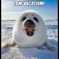 I AM  VACATIOM!