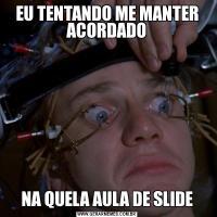 EU TENTANDO ME MANTER ACORDADONA QUELA AULA DE SLIDE