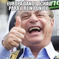 EUROPA DANDO TCHAU PARA O REINO UNIDO