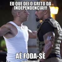 EU QUE DEI O GRITO DA INDEPENDENÇIA!!!AÉ FODA-SE