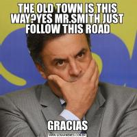 THE OLD TOWN IS THIS WAY?YES MR.SMITH JUST FOLLOW THIS ROADGRACIAS