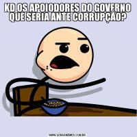 KD OS APOIODORES DO GOVERNO QUE SERIA ANTE CORRUPÇÃO?
