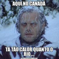 AQUI NO CANADÁTÁ TÃO CALOR QUANTO O RIO....