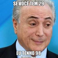 SE VOCÊ TEM 29EU TENHO 98