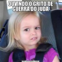OUVINDO O GRITO DE GUERRA DO JUDÁ