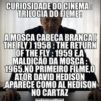 CURIOSIDADE DO CINEMA :  TRILOGIA DO FILME : A MOSCA CABEÇA BRANCA ( THE FLY ) 1958 : THE RETURN OF THE FLY : 1959 E,A MALDIÇÃO DA MOSCA : 1965.NO PRIMEIRO FILME,O ATOR DAVID HEDISON ,APARECE COMO AL HEDISON NO CARTAZ