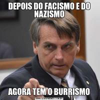 DEPOIS DO FACISMO E DO NAZISMOAGORA TEM O BURRISMO