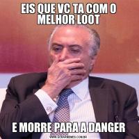 EIS QUE VC TA COM O MELHOR LOOTE MORRE PARA A DANGER