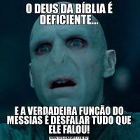 O DEUS DA BÍBLIA É DEFICIENTE...E A VERDADEIRA FUNÇÃO DO MESSIAS É DESFALAR TUDO QUE ELE FALOU!
