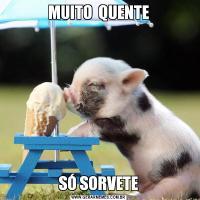 MUITO  QUENTESÓ SORVETE