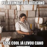 PELA FUMAÇA DO VATICANOESSE COOL JÁ LEVOU CANO