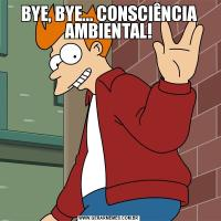 BYE, BYE... CONSCIÊNCIA AMBIENTAL!
