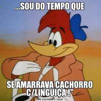 ...SOU DO TEMPO QUESE AMARRAVA CACHORRO C/LINGUIÇA !