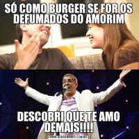 SÓ COMO BURGER SE FOR OS DEFUMADOS DO AMORIMDESCOBRI QUE TE AMO DEMAIS!!!!