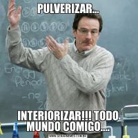 PULVERIZAR... INTERIORIZAR!!! TODO MUNDO COMIGO....