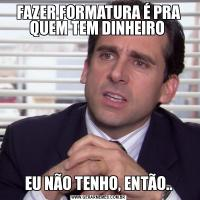 FAZER FORMATURA É PRA QUEM TEM DINHEIRO EU NÃO TENHO, ENTÃO..