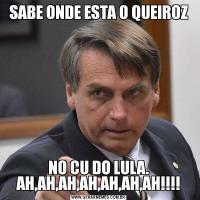 SABE ONDE ESTA O QUEIROZNO CU DO LULA. AH,AH,AH,AH,AH,AH,AH!!!!