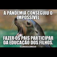 A PANDEMIA CONSEGUIU O IMPOSSÍVELFAZER OS PAIS PARTICIPAR DA EDUCAÇÃO DOS FILHOS.