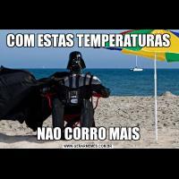 COM ESTAS TEMPERATURASNAO CORRO MAIS
