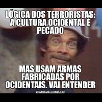 LÓGICA DOS TERRORISTAS: A CULTURA OCIDENTAL É PECADOMAS USAM ARMAS FABRICADAS POR OCIDENTAIS. VAI ENTENDER
