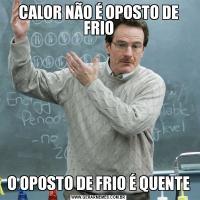 CALOR NÃO É OPOSTO DE FRIOO OPOSTO DE FRIO É QUENTE
