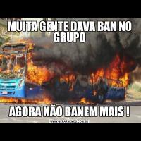 MUITA GENTE DAVA BAN NO GRUPOAGORA NÃO BANEM MAIS !